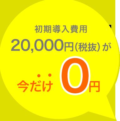 初期導入費用 20,000円(税抜)が今だけ0円
